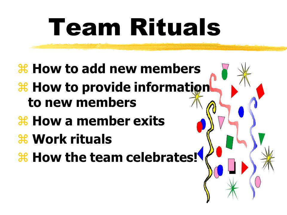 Team Rituals z How to add new members z How to provide information to new members z How a member exits z Work rituals z How the team celebrates!