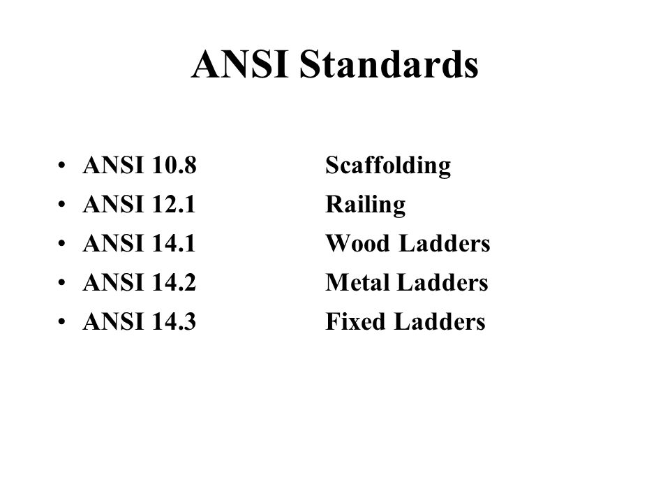 ANSI Standards ANSI 10.8Scaffolding ANSI 12.1Railing ANSI 14.1Wood Ladders ANSI 14.2Metal Ladders ANSI 14.3Fixed Ladders