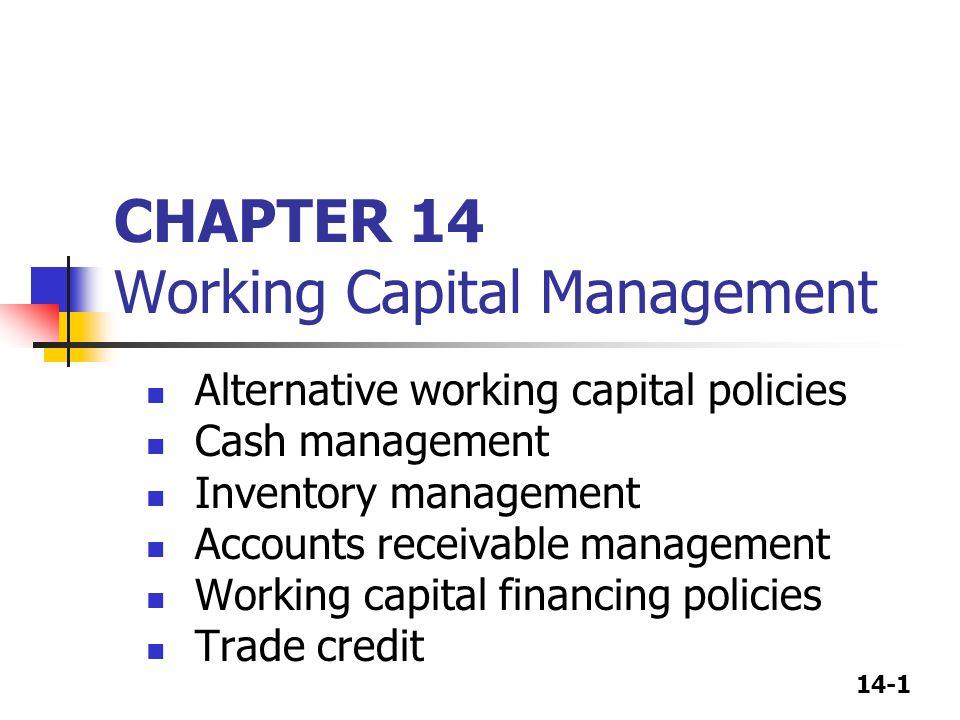 14-1 CHAPTER 14 Working Capital Management Alternative working capital policies Cash management Inventory management Accounts receivable management Wo