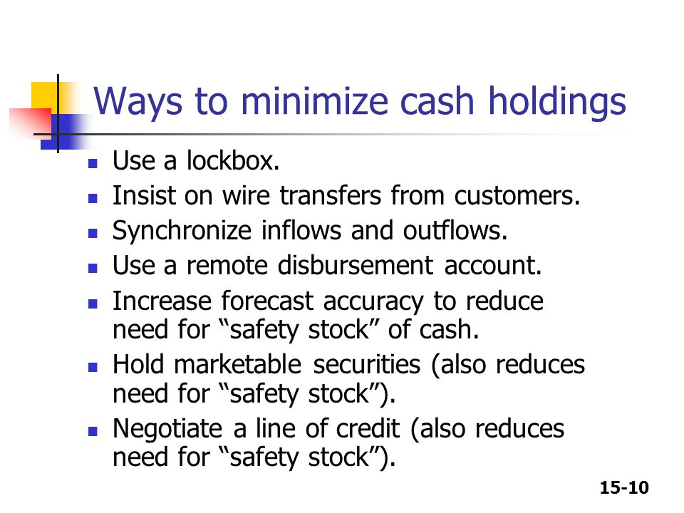 15-10 Ways to minimize cash holdings Use a lockbox. Insist on wire transfers from customers. Synchronize inflows and outflows. Use a remote disburseme