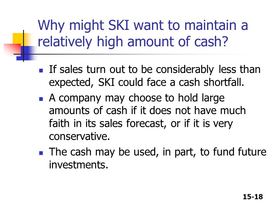 15-18 Why might SKI want to maintain a relatively high amount of cash? If sales turn out to be considerably less than expected, SKI could face a cash