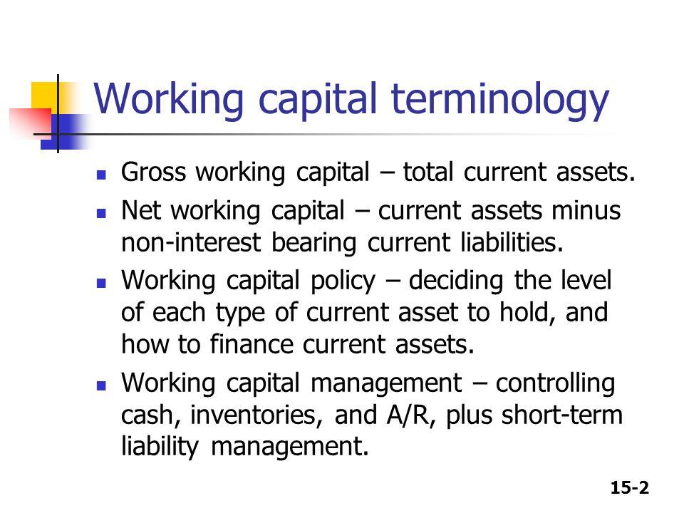 15-2 Working capital terminology Gross working capital – total current assets. Net working capital – current assets minus non-interest bearing current