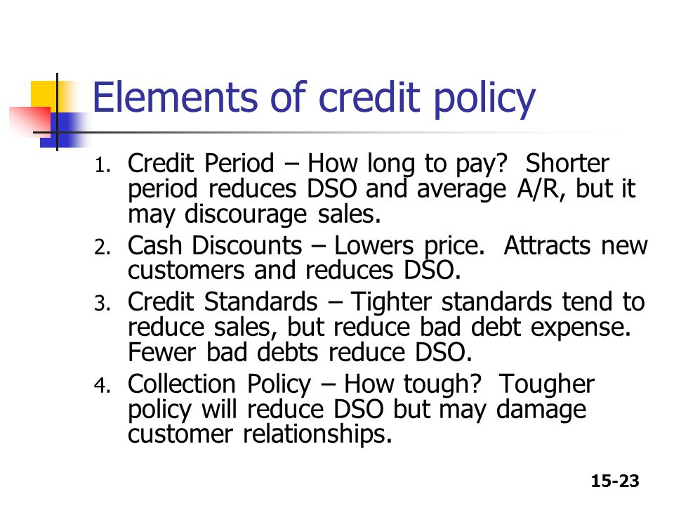 15-23 Elements of credit policy 1. Credit Period – How long to pay? Shorter period reduces DSO and average A/R, but it may discourage sales. 2. Cash D