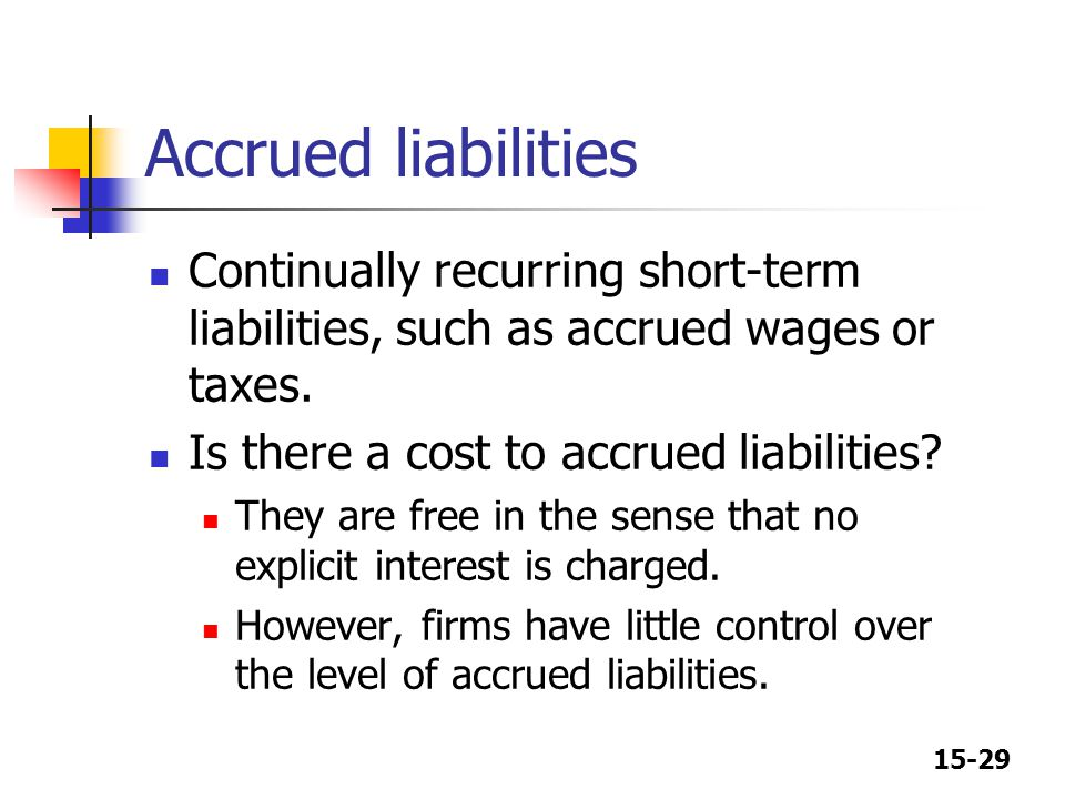 15-29 Accrued liabilities Continually recurring short-term liabilities, such as accrued wages or taxes. Is there a cost to accrued liabilities? They a