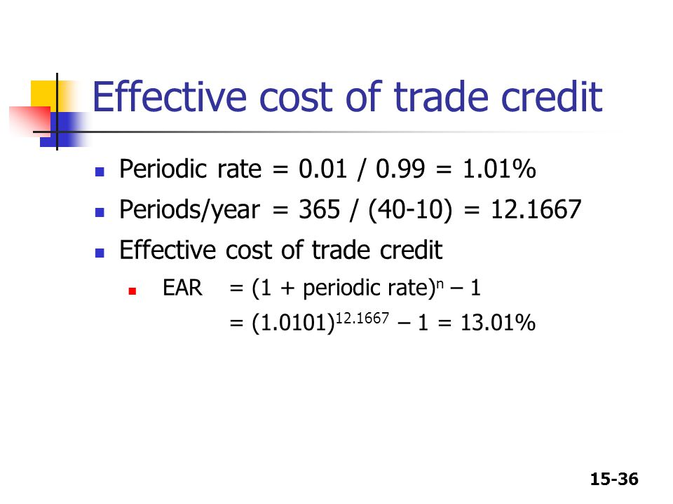 15-36 Effective cost of trade credit Periodic rate = 0.01 / 0.99 = 1.01% Periods/year = 365 / (40-10) = 12.1667 Effective cost of trade credit EAR= (1