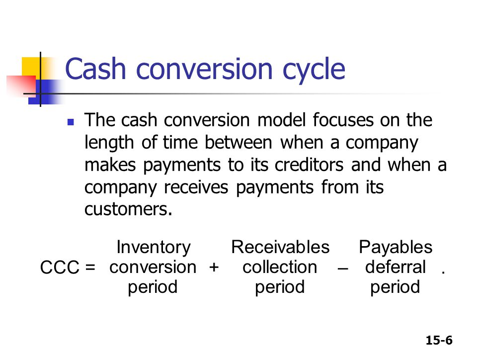 15-6 Cash conversion cycle The cash conversion model focuses on the length of time between when a company makes payments to its creditors and when a c