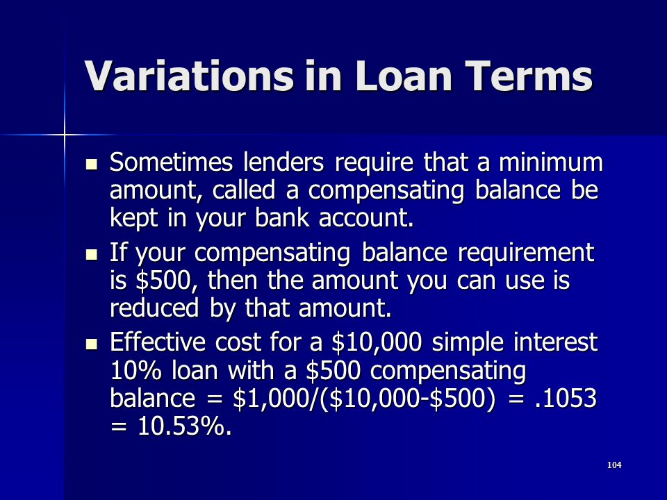 104 Variations in Loan Terms Sometimes lenders require that a minimum amount, called a compensating balance be kept in your bank account. Sometimes le