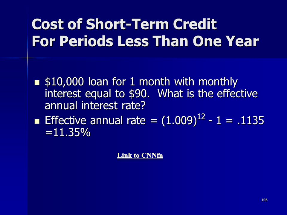 106 Cost of Short-Term Credit For Periods Less Than One Year $10,000 loan for 1 month with monthly interest equal to $90. What is the effective annual