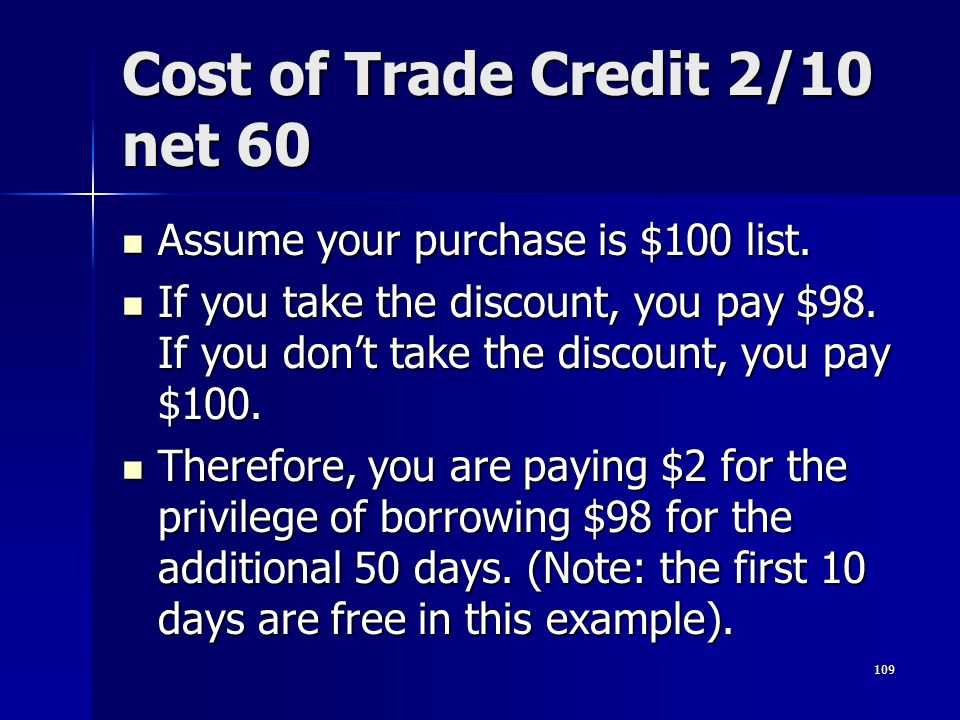 109 Cost of Trade Credit 2/10 net 60 Assume your purchase is $100 list. Assume your purchase is $100 list. If you take the discount, you pay $98. If y