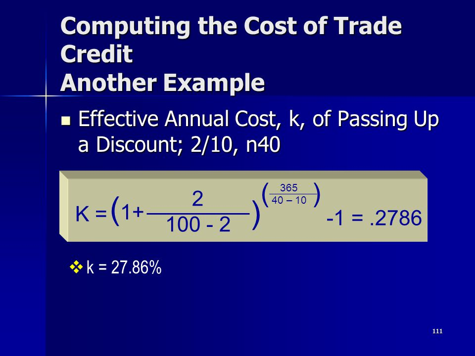 111 Computing the Cost of Trade Credit Another Example Effective Annual Cost, k, of Passing Up a Discount; 2/10, n40 Effective Annual Cost, k, of Pass