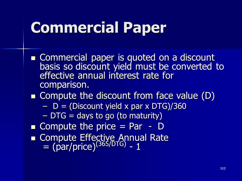 112 Commercial Paper Commercial paper is quoted on a discount basis so discount yield must be converted to effective annual interest rate for comparis