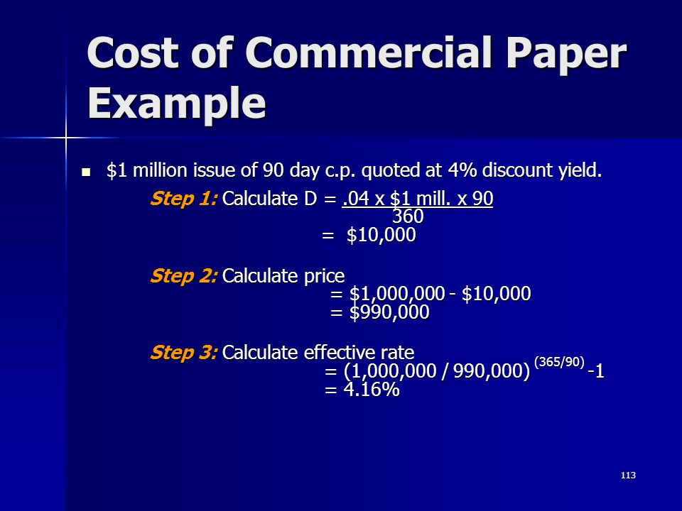 113 Cost of Commercial Paper Example $1 million issue of 90 day c.p. quoted at 4% discount yield. $1 million issue of 90 day c.p. quoted at 4% discoun