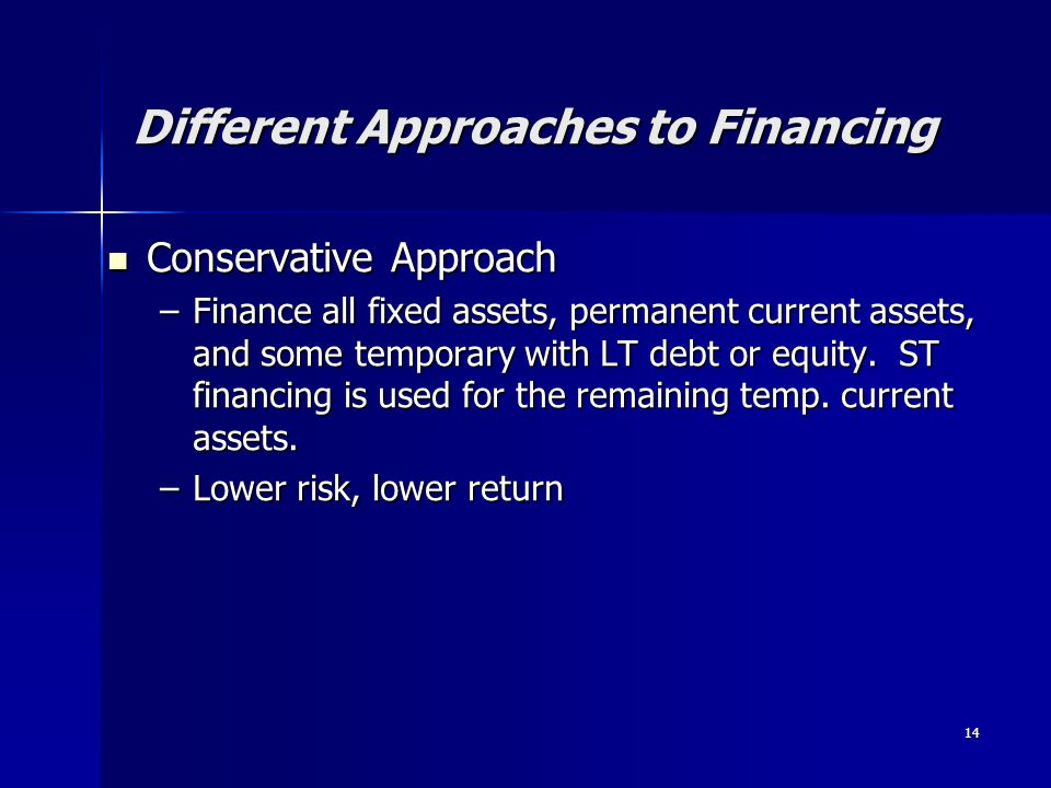 14 Different Approaches to Financing Conservative Approach Conservative Approach –Finance all fixed assets, permanent current assets, and some tempora
