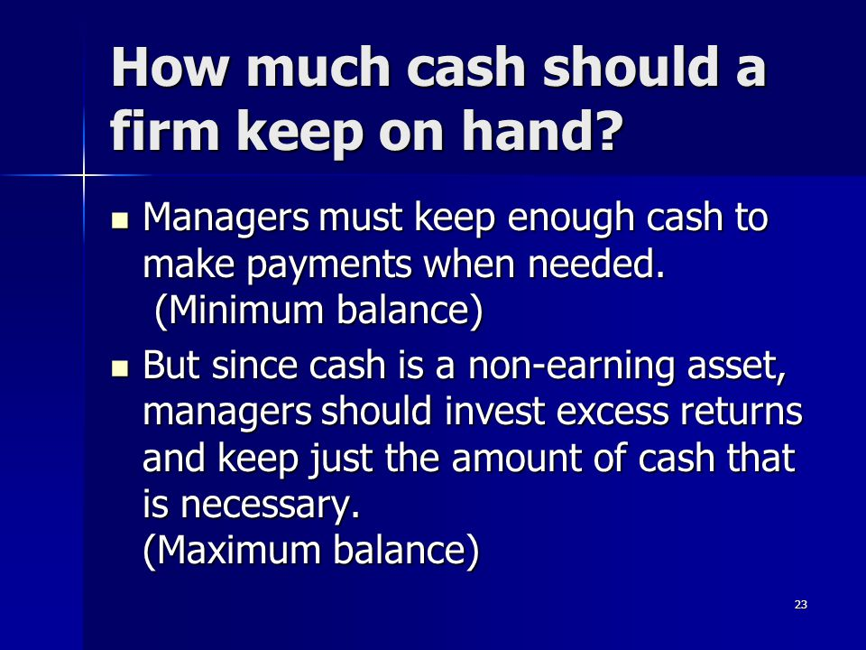 23 How much cash should a firm keep on hand? Managers must keep enough cash to make payments when needed. (Minimum balance) Managers must keep enough