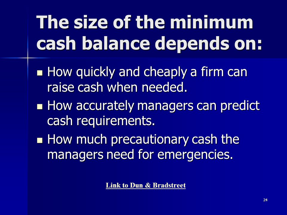 24 The size of the minimum cash balance depends on: How quickly and cheaply a firm can raise cash when needed. How quickly and cheaply a firm can rais