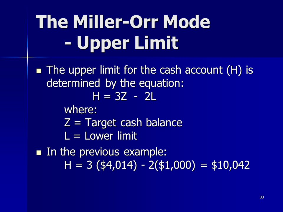 33 The Miller-Orr Mode - Upper Limit The upper limit for the cash account (H) is determined by the equation: H = 3Z - 2L where: Z = Target cash balanc