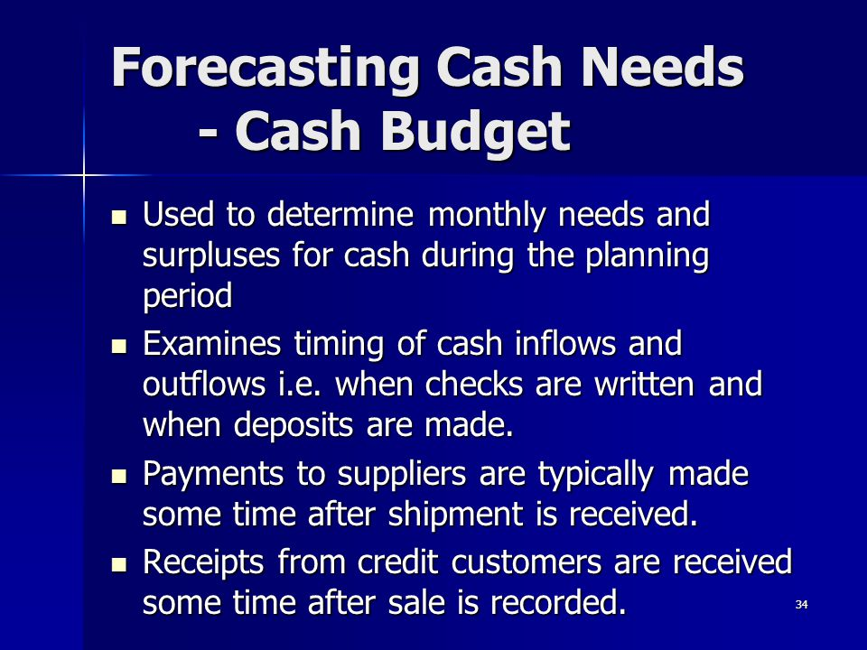 34 Forecasting Cash Needs - Cash Budget Used to determine monthly needs and surpluses for cash during the planning period Used to determine monthly ne