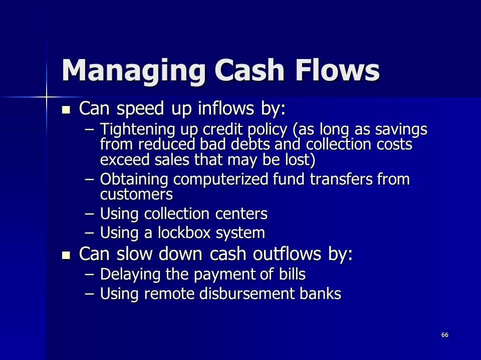 66 Managing Cash Flows Can speed up inflows by: Can speed up inflows by: –Tightening up credit policy (as long as savings from reduced bad debts and c