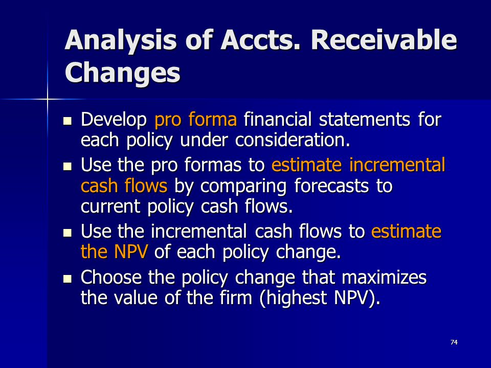 74 Analysis of Accts. Receivable Changes Develop pro forma financial statements for each policy under consideration. Develop pro forma financial state