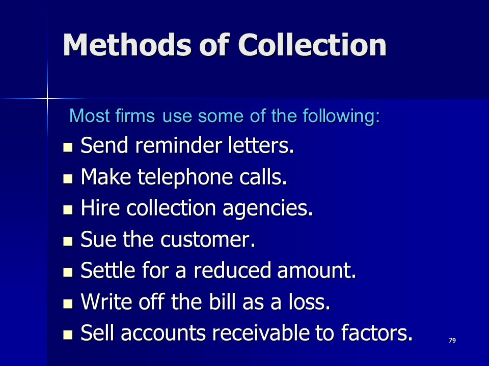 79 Methods of Collection Send reminder letters. Send reminder letters. Make telephone calls. Make telephone calls. Hire collection agencies. Hire coll