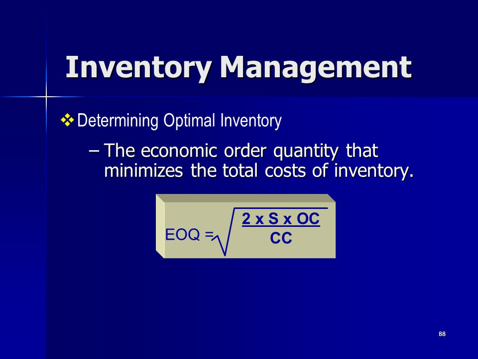 88 Inventory Management –The economic order quantity that minimizes the total costs of inventory.  Determining Optimal Inventory EOQ = 2 x S x OC CC