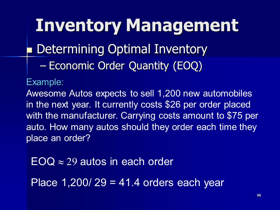 90 Inventory Management Determining Optimal Inventory Determining Optimal Inventory –Economic Order Quantity (EOQ) EOQ  autos in each order Place