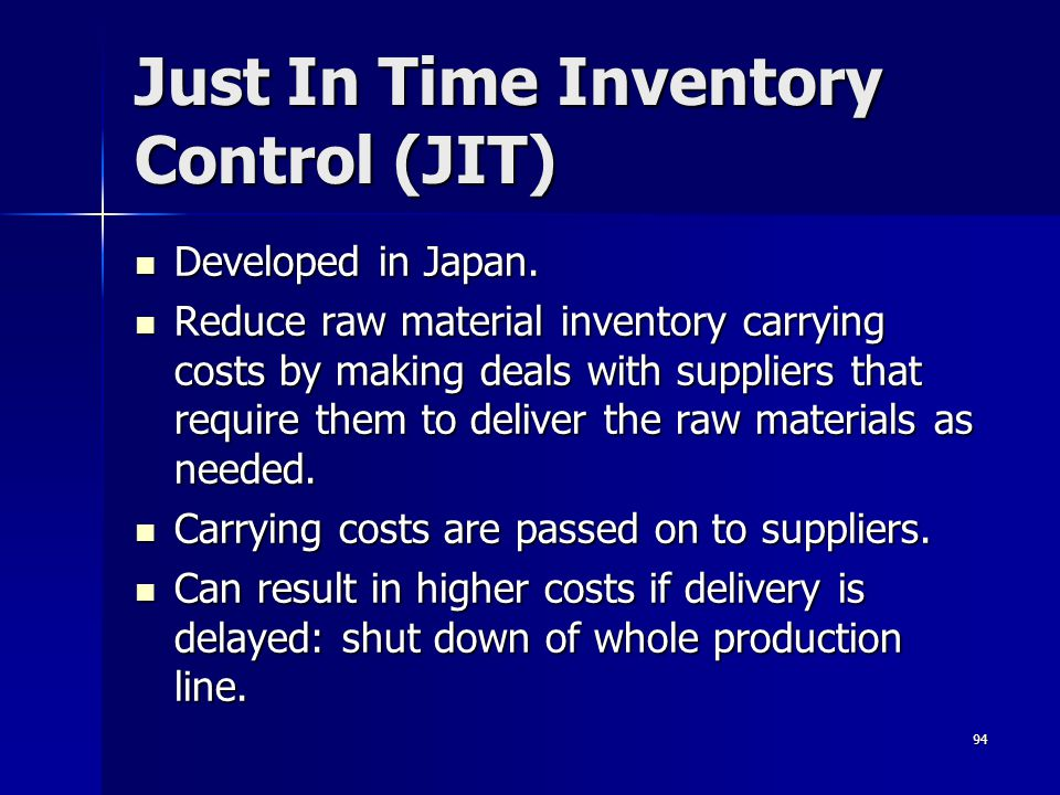 94 Just In Time Inventory Control (JIT) Developed in Japan. Developed in Japan. Reduce raw material inventory carrying costs by making deals with supp