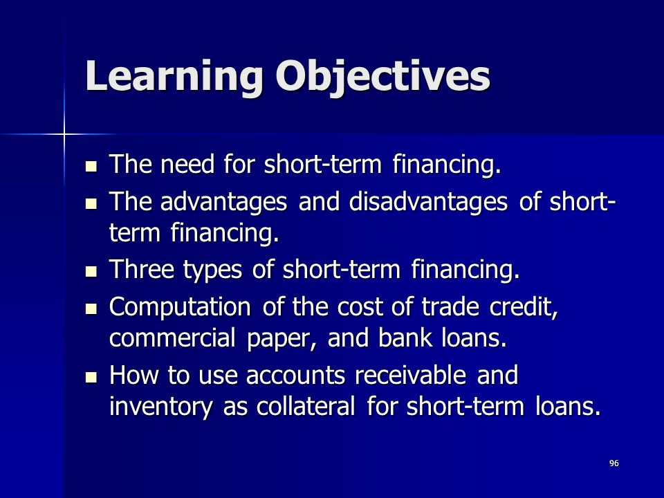 96 Learning Objectives The need for short-term financing. The need for short-term financing. The advantages and disadvantages of short- term financing