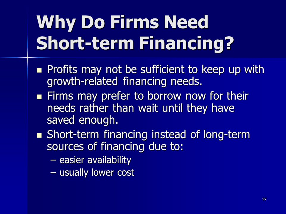 97 Why Do Firms Need Short-term Financing? Profits may not be sufficient to keep up with growth-related financing needs. Profits may not be sufficient