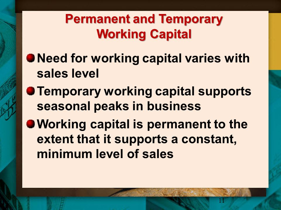 Permanent and Temporary Working Capital Need for working capital varies with sales level Temporary working capital supports seasonal peaks in business