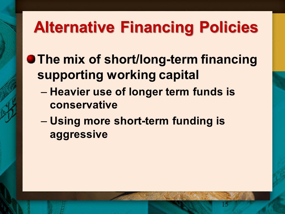 Alternative Financing Policies The mix of short/long-term financing supporting working capital –Heavier use of longer term funds is conservative –Usin
