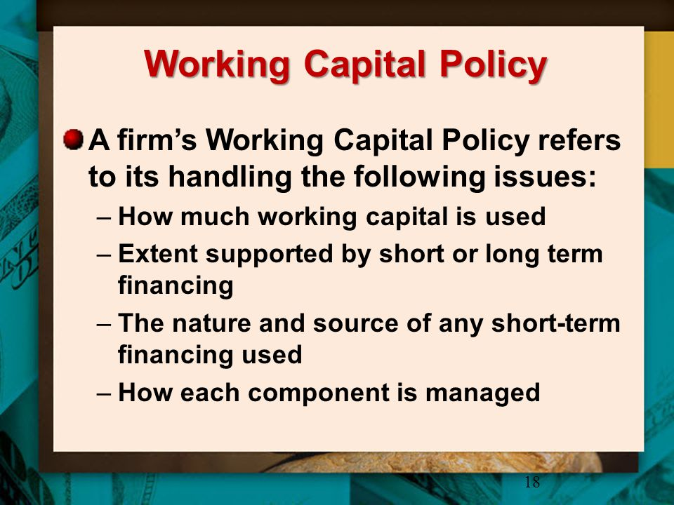 Working Capital Policy A firm's Working Capital Policy refers to its handling the following issues: –How much working capital is used –Extent supporte