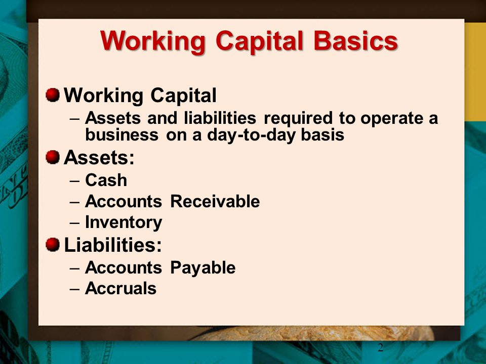 Working Capital Basics Working Capital –Assets and liabilities required to operate a business on a day-to-day basis Assets: –Cash –Accounts Receivable