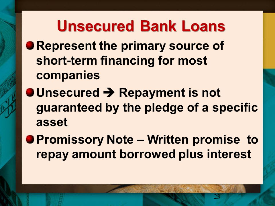 Unsecured Bank Loans Represent the primary source of short-term financing for most companies Unsecured  Repayment is not guaranteed by the pledge of