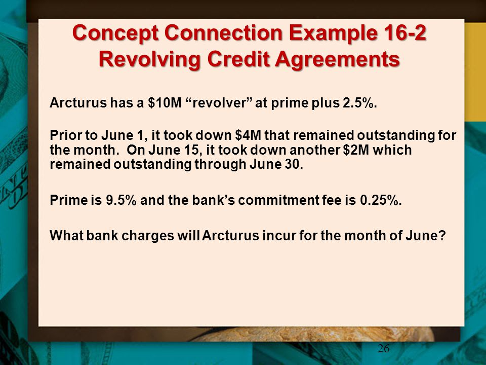 """Concept Connection Example 16-2 Revolving Credit Agreements 26 Arcturus has a $10M """"revolver"""" at prime plus 2.5%. Prior to June 1, it took down $4M th"""