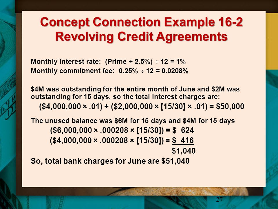 Concept Connection Example 16-2 Revolving Credit Agreements 27 Monthly interest rate: (Prime + 2.5%)  12 = 1% Monthly commitment fee: 0.25%  12 = 0.