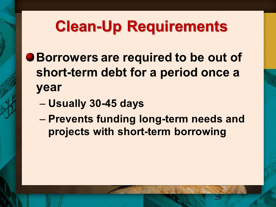 Clean-Up Requirements Borrowers are required to be out of short-term debt for a period once a year –Usually 30-45 days –Prevents funding long-term nee
