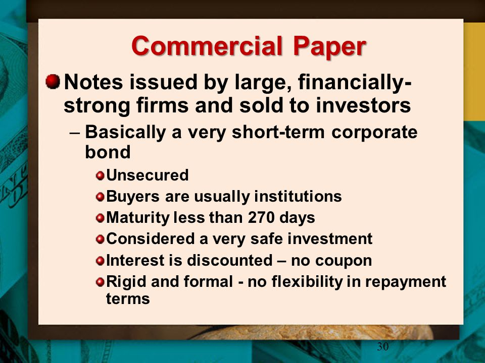 Commercial Paper Notes issued by large, financially- strong firms and sold to investors –Basically a very short-term corporate bond Unsecured Buyers a