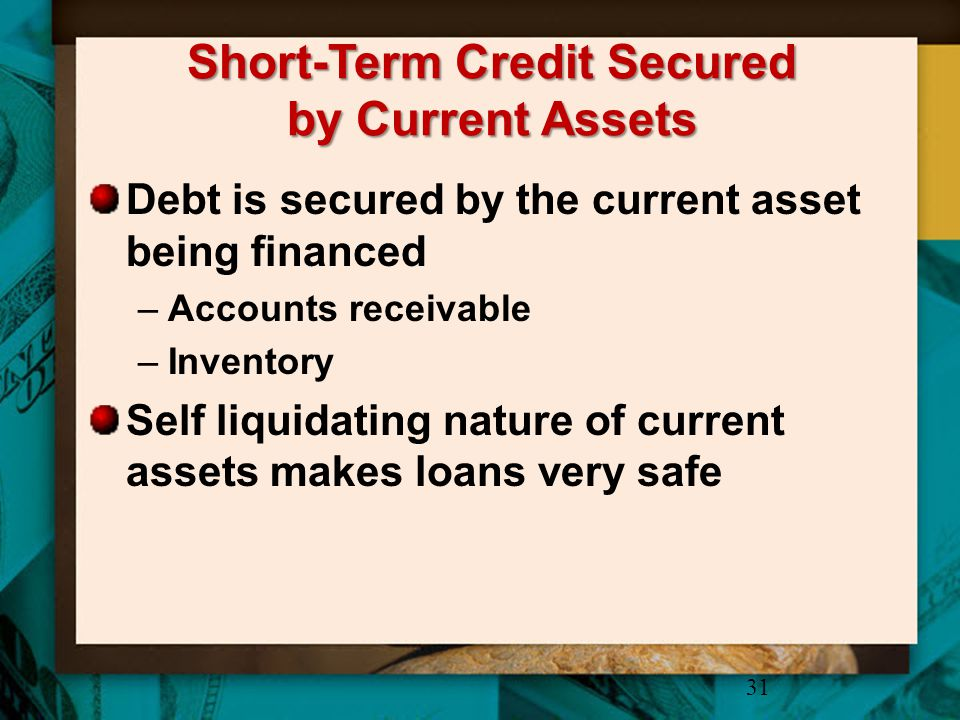Short-Term Credit Secured by Current Assets Debt is secured by the current asset being financed –Accounts receivable –Inventory Self liquidating natur