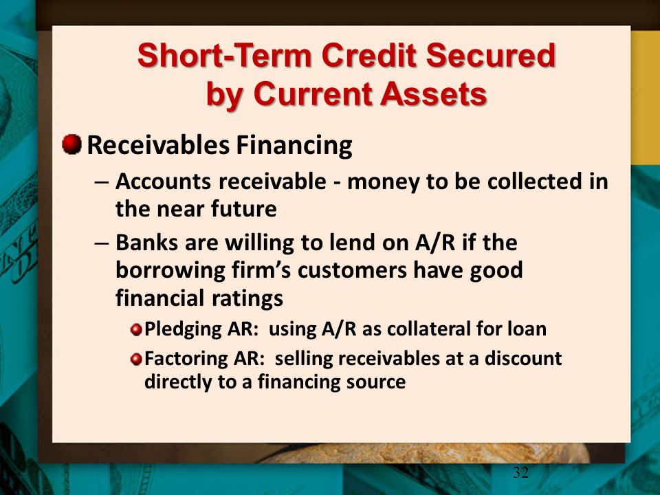 Short-Term Credit Secured by Current Assets Receivables Financing – Accounts receivable - money to be collected in the near future – Banks are willing
