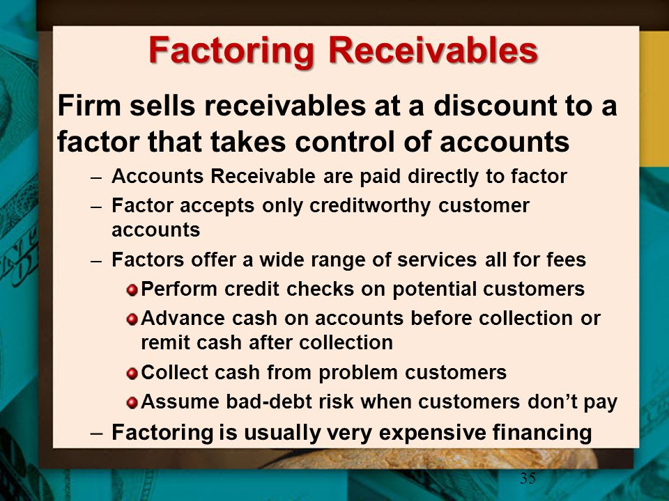 Factoring Receivables Firm sells receivables at a discount to a factor that takes control of accounts –Accounts Receivable are paid directly to factor