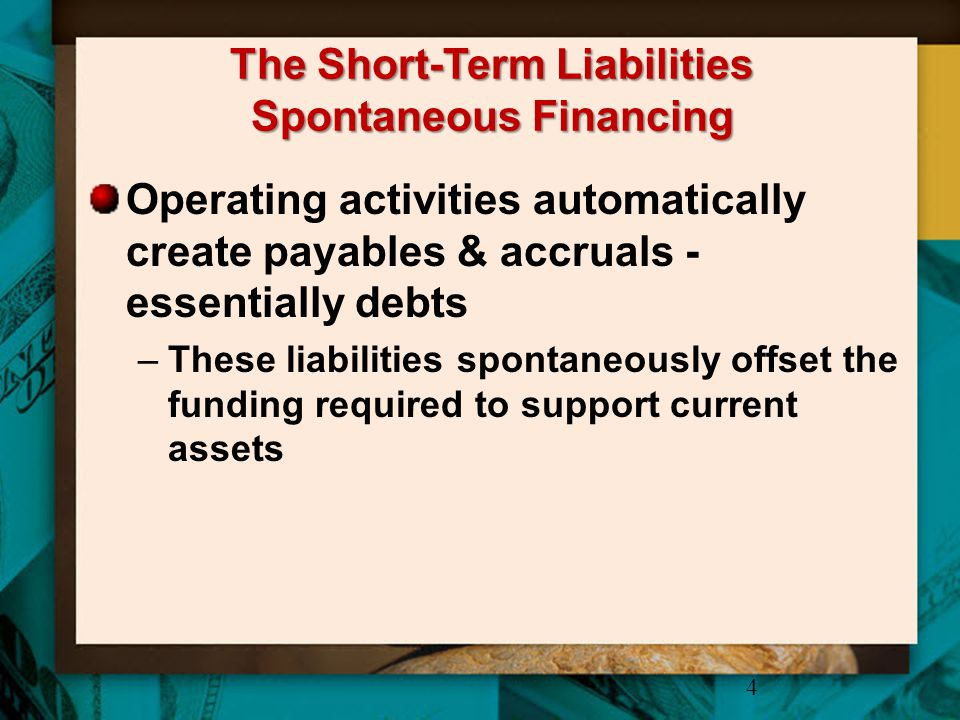 The Short-Term Liabilities Spontaneous Financing Operating activities automatically create payables & accruals - essentially debts –These liabilities