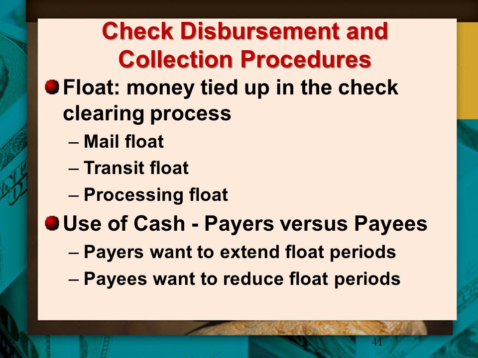 Check Disbursement and Collection Procedures Float: money tied up in the check clearing process –Mail float –Transit float –Processing float Use of Ca