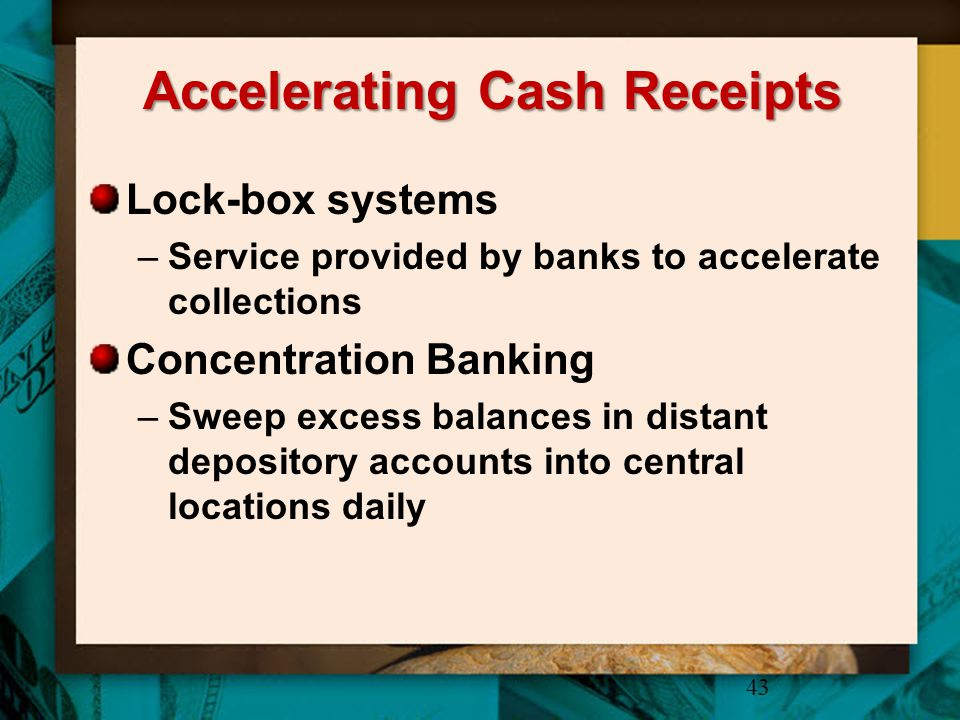 Accelerating Cash Receipts Lock-box systems –Service provided by banks to accelerate collections Concentration Banking –Sweep excess balances in dista