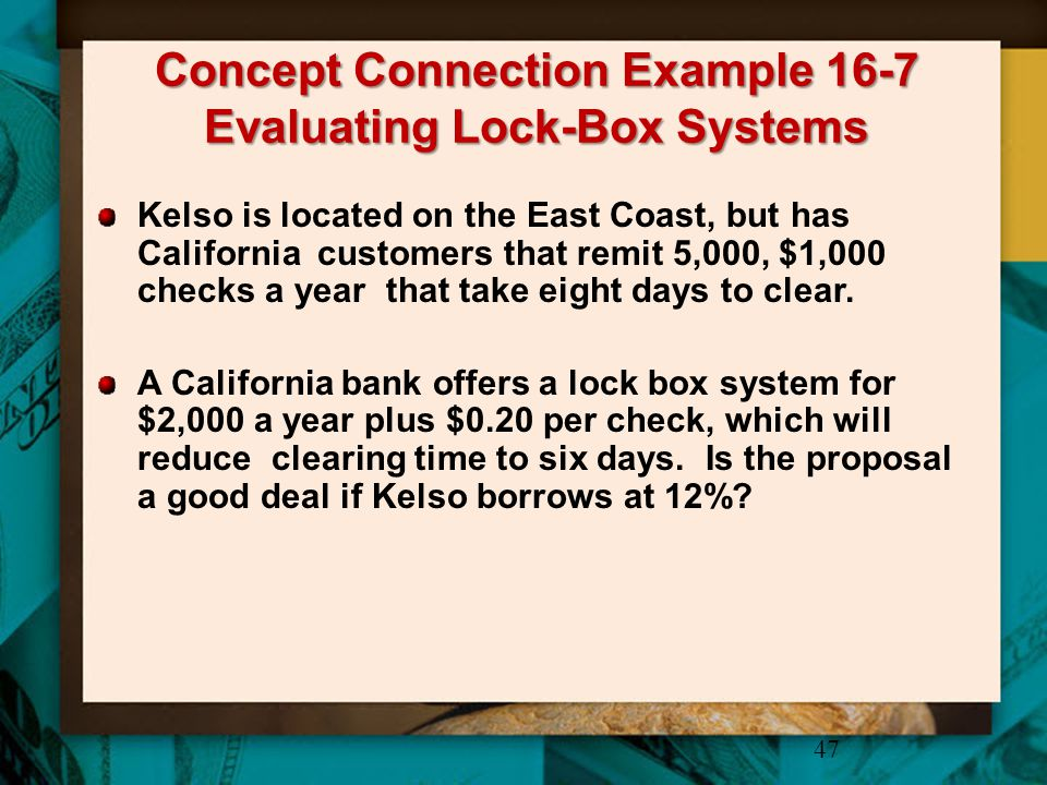 Concept Connection Example 16-7 Evaluating Lock-Box Systems 47 Kelso is located on the East Coast, but has California customers that remit 5,000, $1,0