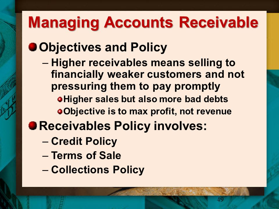Managing Accounts Receivable Objectives and Policy –Higher receivables means selling to financially weaker customers and not pressuring them to pay pr