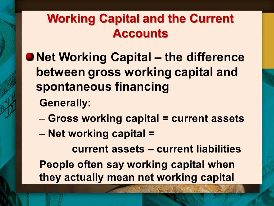 Working Capital and the Current Accounts Net Working Capital – the difference between gross working capital and spontaneous financing Generally: –Gros