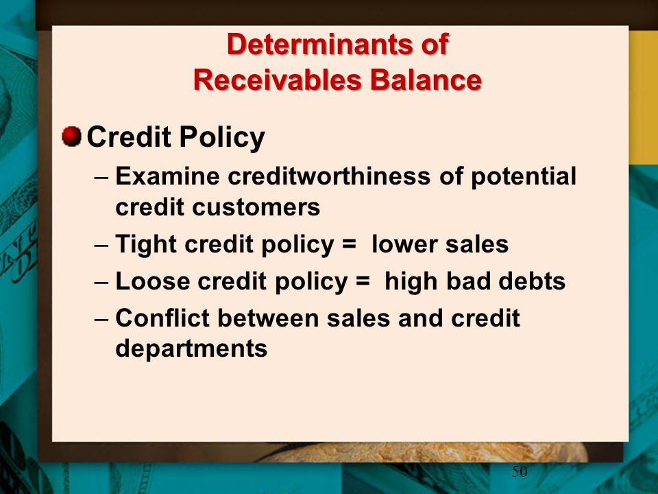 Determinants of Receivables Balance Credit Policy –Examine creditworthiness of potential credit customers –Tight credit policy = lower sales –Loose cr