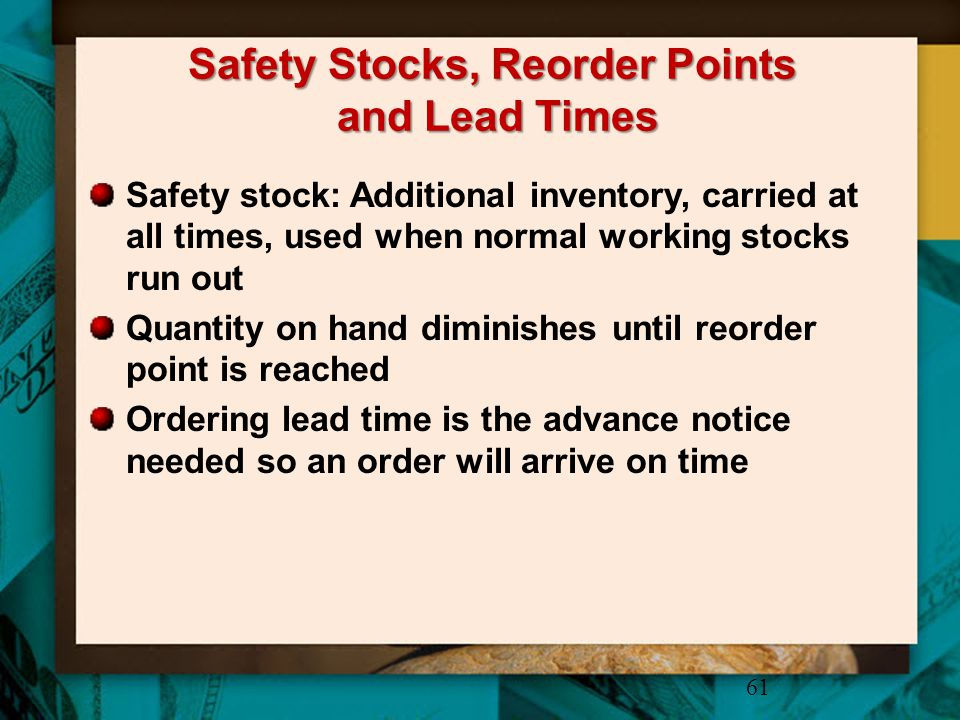 Safety Stocks, Reorder Points and Lead Times Safety stock: Additional inventory, carried at all times, used when normal working stocks run out Quantit