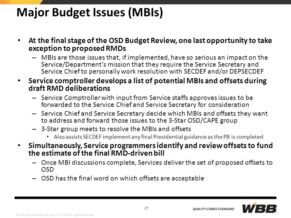 © Whitney, Bradley & Brown, Inc. 2014. All rights reserved. Major Budget Issues (MBIs) At the final stage of the OSD Budget Review, one last opportuni
